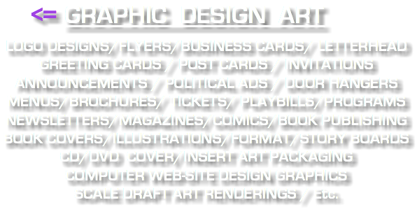 GRAPHIC DESIGN ART : LOGO DESIGNS / FLYERS BUSINESS CARDS / LETTERHEAD GREETING CARDS / POST CARDS INVITATIONS / ANNOUNCEMENTS POLITICAL ADS / DOOR HANGERS MENUS/BROCHURE/TICKETS/PLAYBILLS PROGRAMS/NEWSLETTERS/MAGAZINES BOOK PUBLISHING/BOOK ILLUSTRATIONS BOOK COVERS/FORMAT/STORY BOARDS CD/DVD COVER/INSERT ART PACKAGING WEB-SITE DESIGN GRAPHICS SCALE DRAFT ART RENDERINGS / Etc.
