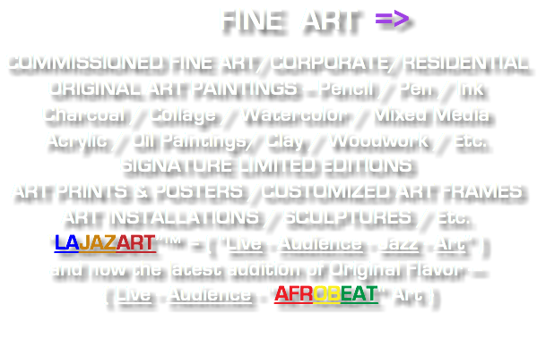 "FINE ART => COMMISSIONED FINE ART/CORPORATE/RESIDENTIAL ORIGINAL ART PAINTINGS -- Pencil / Pen / Ink Charcoal / Collage / Watercolor / Mixed Media Acrylic / Oil Paintings/ Clay / Woodwork / Etc. SIGNATURE LIMITED EDITIONS ART PRINTS & POSTERS /CUSTOMIZED ART FRAMES ART INSTALLATIONS / SCULPTURES / Etc. ""LAJAZART""™ = ( ""Live - Audience - Jazz - Art"" ) and now the latest addition of Original Flavor --- { Live - Audience - ""AFROBEAT"" Art }"