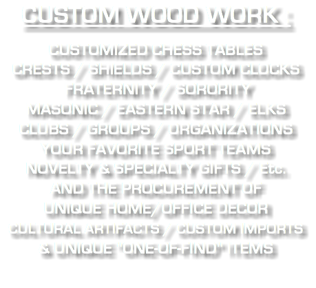 "CUSTOM WOOD WORK : CUSTOMIZED CHESS TABLES CRESTS / SHIELDS / CUSTOM CLOCKS FRATERNITY / SORORITY MASONIC / EASTERN STAR / ELKS CLUBS / GROUPS / ORGANIZATIONS YOUR FAVORITE SPORT TEAMS NOVELTY & SPECIALTY GIFTS / Etc. AND THE PROCUREMENT OF UNIQUE HOME/OFFICE DECOR CULTURAL ARTIFACTS / CUSTOM IMPORTS & UNIQUE ""ONE-OF-FIND"" ITEMS"