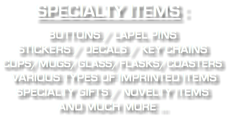 SPECIALTY ITEMS : BUTTONS / LAPEL PINS STICKERS / DECALS / KEY CHAINS CUPS/MUGS/GLASS/FLASKS/COASTERS VARIOUS TYPES OF IMPRINTED ITEMS SPECIALTY GIFTS / NOVELTY ITEMS AND MUCH MORE ...