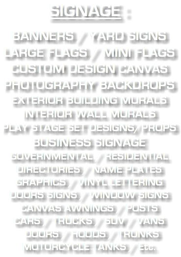 SIGNAGE : BANNERS / YARD SIGNS LARGE FLAGS / MINI FLAGS CUSTOM DESIGN CANVAS PHOTOGRAPHY BACKDROPS EXTERIOR BUILDING MURALS INTERIOR WALL MURALS PLAY STAGE SET DESIGNS/PROPS BUSINESS SIGNAGE GOVERNMENTAL / RESIDENTIAL DIRECTORIES / NAME PLATES GRAPHICS / VINYL LETTERING DOORS SIGNS / WINDOW SIGNS CANVAS AWNINGS / POSTS CARS / TRUCKS / SUV / VANS DOORS / HOODS / TRUNKS MOTORCYCLE TANKS / Etc.